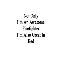 Not Only I'm An Awesome Firefighter I'm Also Great In Bed  by supernova23