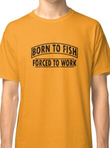 Born To Fish Forced To Work funny nerd geek geeky Classic T-Shirt