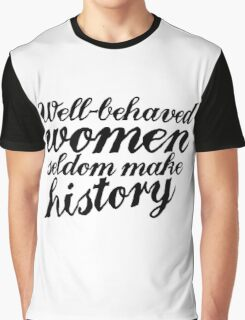 Well behaved women seldom make history Graphic T-Shirt