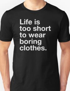 LIFE IS TOO SHORT TO WEAR BORING CLOTHES T-Shirt