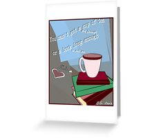 No Cup of Tea Big Enough, No Book Long Enough Greeting Card
