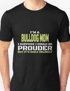 i'm a bulldog mom i suppose i could be prouder but it's highly unlikely T-Shirt