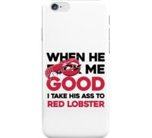 When he f* me good I take his ass to Red Lobster iPhone Case/Skin
