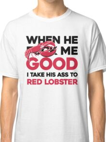 When he f* me good I take his ass to Red Lobster Classic T-Shirt