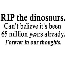 RIP the dinosaurs. Forever in our thoughts. Photographic Print