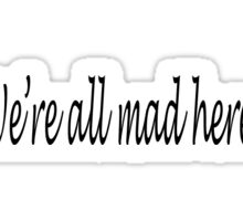 We're All Mad Here Alice in Wonderland Quote Sticker