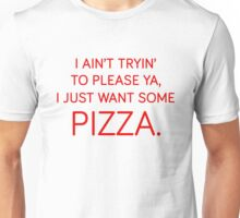 I ain't tryin' to please ya, I just want some pizza. Unisex T-Shirt