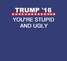 Trump '16 You're Stupid and Ugly Unisex T-Shirt