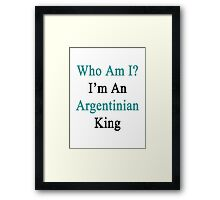 Who Am I? I'm An Argentinian King  Framed Print