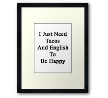 I Just Need Tacos And English To Be Happy  Framed Print