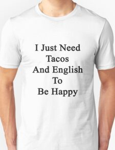 I Just Need Tacos And English To Be Happy  T-Shirt