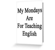 My Mondays Are For Teaching English  Greeting Card