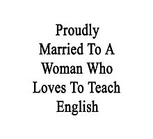 Proudly Married To A Woman Who Loves To Teach English  Photographic Print