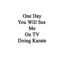 One Day You Will See Me On TV Doing Karate  by supernova23