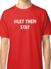 Let Them Stay Classic T-Shirt