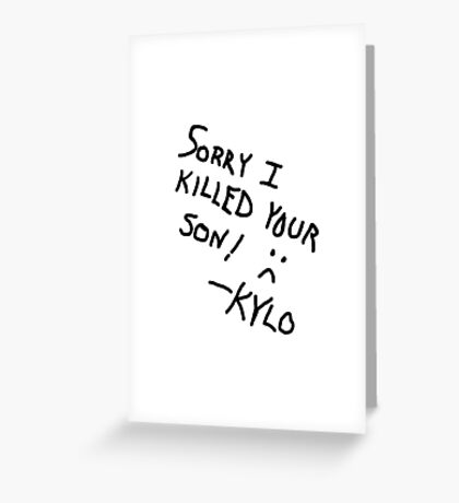 Sorry I Killed Your Son :( - Kylo Greeting Card