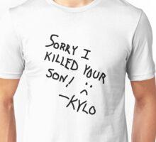 Sorry I Killed Your Son :( - Kylo Unisex T-Shirt