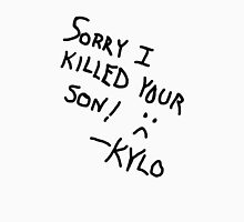 Sorry I Killed Your Son :( - Kylo Unisex T-Shirt