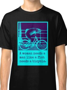 a woman needs a man like a fish needs a bicycle Classic T-Shirt