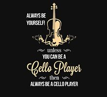 ALWAYS BE YOURSELF! UNLESS YOU CAN BE A CELLO PLAYER THEN ALWAYS BE A CELLO PLAYER T-Shirt