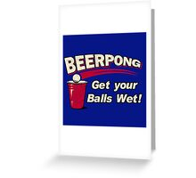 BEER PONG : GET YOUR BALLS WET ! Greeting Card