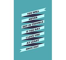 You will Never get in trouble if You say I Love You at least Once Day. - Life Inspirational Quote Photographic Print