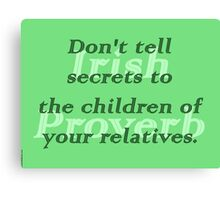 Dont tell secrets to the children of your relatives - Irish Proverb Canvas Print