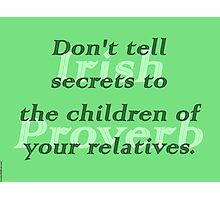 Dont tell secrets to the children of your relatives - Irish Proverb Photographic Print