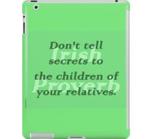 Dont tell secrets to the children of your relatives - Irish Proverb iPad Case/Skin