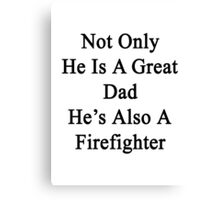 Not Only He Is A Great Dad He's Also A Firefighter  Canvas Print