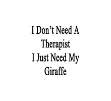 I Don't Need A Therapist I Just Need My Giraffe  by supernova23