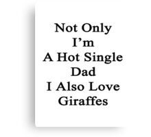 Not Only I'm A Hot Single Dad I Also Love Giraffes  Canvas Print
