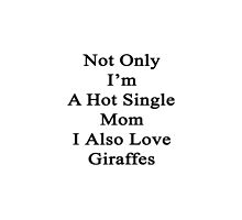 Not Only I'm A Hot Single Mom I Also Love Giraffes  by supernova23
