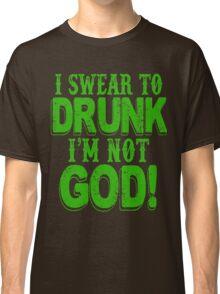 I Swear To Drunk I'm Not God Classic T-Shirt