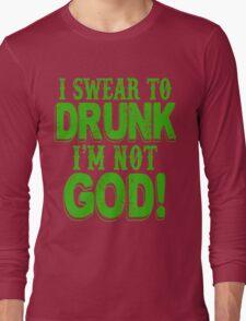 I Swear To Drunk I'm Not God Long Sleeve T-Shirt