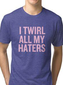 I Twirl all my haters Tri-blend T-Shirt