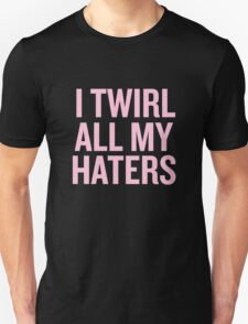 I Twirl all my haters Unisex T-Shirt