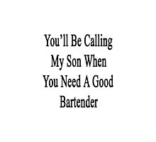 You'll Be Calling My Son When You Need A Good Bartender  by supernova23