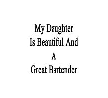 My Daughter Is Beautiful And A Great Bartender  by supernova23