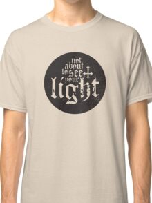 Not about to see your light Classic T-Shirt