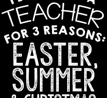 I LOVE BEING A TEACHER FOR 3 REASONS EASTER, SUMMER & CHRISTMAS by badassgifts