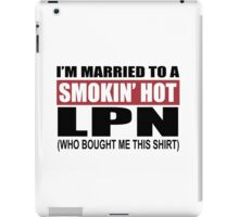 I'm Married To A Smokin Hot LPN (Who Bought Me This Shirt) - T-Shirts iPad Case/Skin
