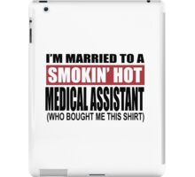 I'm Married To A Smokin Hot Medical Assistant (Who Bought Me This Shirt) - T-Shirts iPad Case/Skin