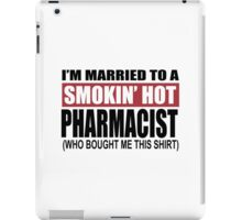 I'm Married To A Smokin Hot Pharmacist (Who Bought Me This Shirt) - T-Shirts iPad Case/Skin