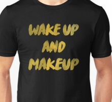 Wake up and makeup Unisex T-Shirt