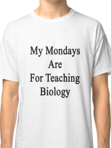 My Mondays Are For Teaching Biology  Classic T-Shirt