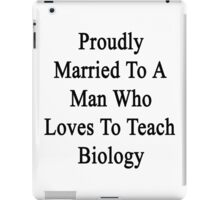 Proudly Married To A Man Who Loves Biology  iPad Case/Skin