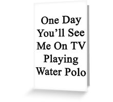 One Day You'll See Me On TV Playing Water Polo  Greeting Card