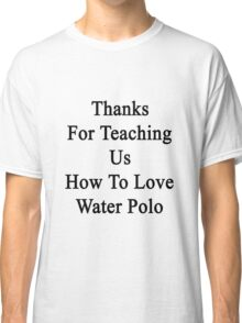 Thanks For Teaching Us How To Love Water Polo  Classic T-Shirt