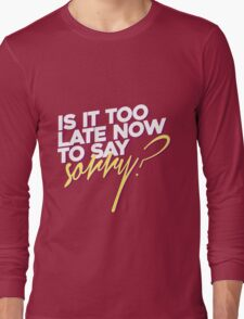 Is it too late now to say sorry? Long Sleeve T-Shirt